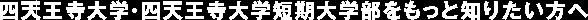 四天王寺大学・四天王寺大学短期大学部をもっと知りたい方へ