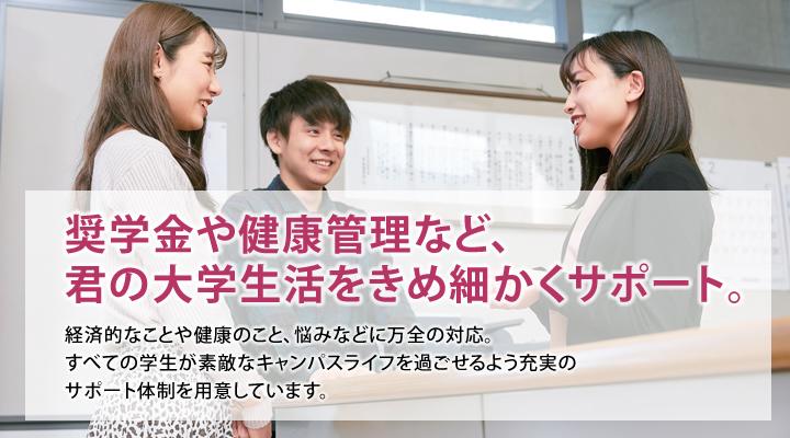 奨学金や健康管理など、君の大学生活をきめ細かくサポート。