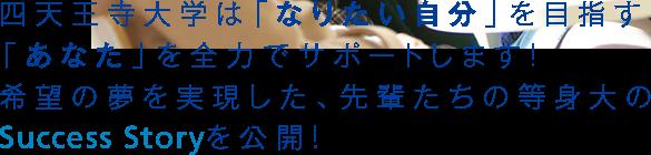 四天王寺大学は「なりたい自分」を目指す「あなた」を全力でサポートします!希望の夢を実現した、先輩たちの等身大Success Storyを公開!